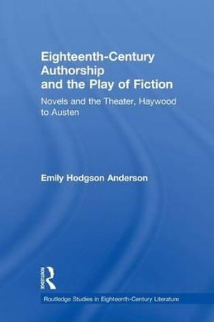 Eighteenth-Century Authorship and the Play of Fiction: Novels and the Theater, Haywood to Austen Emily Hodgson Anderson