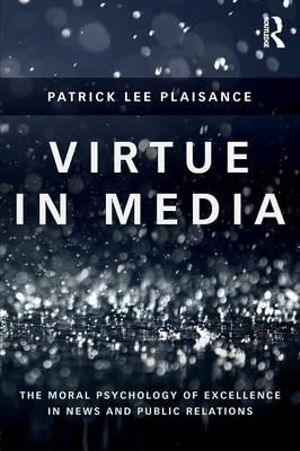Virtue in Media : The Moral Psychology of Excellence in News and Public Relations - Patrick Plaisance