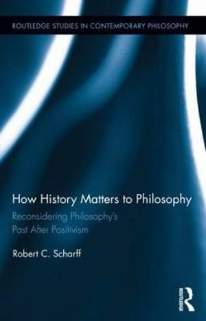 How History Matters to Philosophy : Reconsidering Philosophy's Past After Positivism - Robert C. Scharff