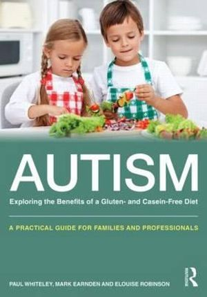 Autism: Exploring the Benefits of a Gluten and Casein Free Diet : A Practical Guide for Families and Professionals - Paul Whiteley