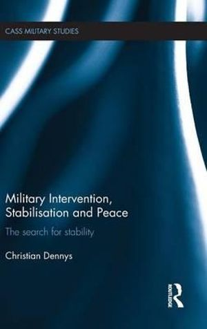 Military Intervention, Stabilisation and Peace : The search for stability - Christian Dennys