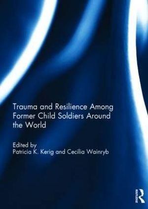 Trauma and Resilience Among Child Soldiers Around the World - Patricia K. Kerig