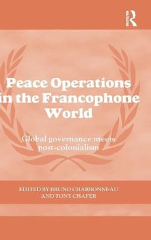 Peace Operations in Francophone Worlds : Global Governance Meets Post-Colonialism - Bruno Charbonneau
