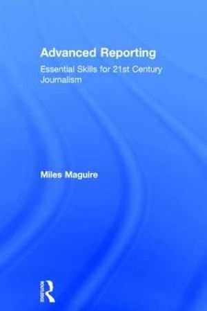 Advanced Reporting : Essential Skills for 21st Century Journalism - Miles Maguire