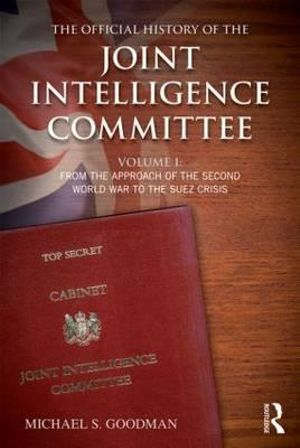 The Official History of the Joint Intelligence Committee : From the Approach of World War II to the Suez Crisis Volume I - Michael S. Goodman