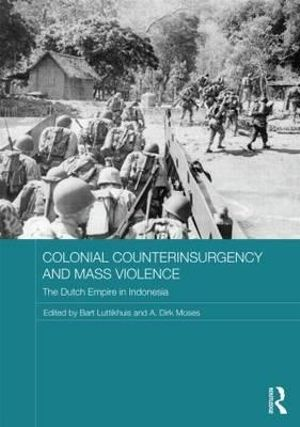 Colonial Counterinsurgency and Mass Violence : The Dutch Empire in Indonesia - Bart Luttikhuis