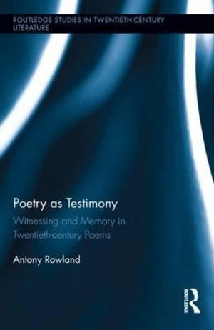 Poetry as Testimony : Witnessing and Memory in Twentieth-century Poems - Antony Rowland