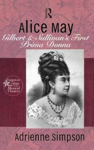 Alice May : Gilbert and Sullivan's First Prima Donna - Adrienne Simpson