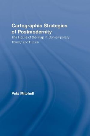 Cartographic Strategies of Postmodernity : The Figure of the Map in Contemporary Theory and Fiction - Peta Mitchell