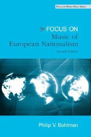 Focus : Music, Nationalism, and the Making of the New Europe - Philip V. Bohlman