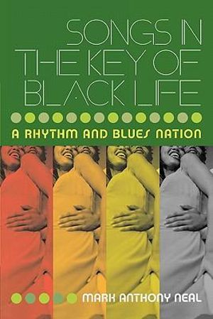 Songs in the Key of Black Life : A Rhythm and Blues Nation - Mark Anthony Neal