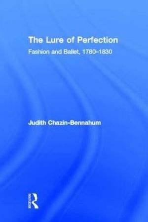 The Lure Of Perfection: Fashion and Ballet, 1780-1830 Judith Chazin-Bennahum
