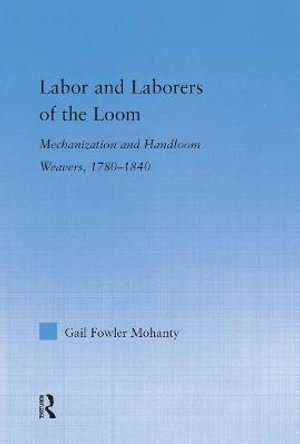 Labor and Laborers of the Loom : Mechanization and Handloom Weavers, 1780-1840 - Gail Fowler Mahanty