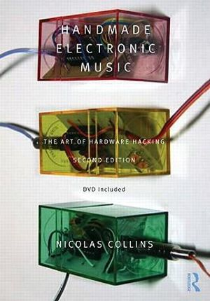 Handmade Electronic Music : The Art of Hardware Hacking - Nicolas Collins