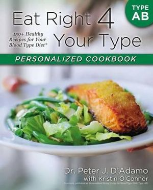 Eat Right 4 Your Type Personalized Cookbook Type AB : 150+ Healthy Recipes for Your Blood Type Diet - Peter D Adamo