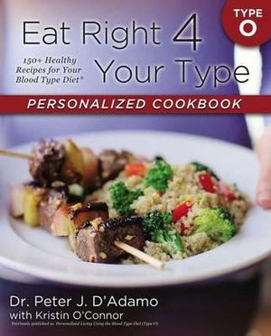 Eat Right 4 Your Type Personalized Cookbook Type O : 150+ Healthy Recipes for Your Blood Type Diet - Peter D. Adamo