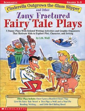 Cinderella Outgrows the Glass Slipper and Other Zany Fractured Fairy Tale Plays : 5 Funny Plays with Related Writing Activities and Graphic Organizers That Motivate Kids to Explore, Plot, Character, and Setting; Grades 3-5 - J M Wolf