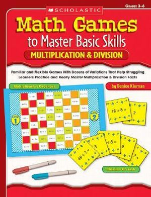 Math Games to Master Basic Skills : Multiplication and Division: Familiar and Flexible Games with Dozens of Variations That Help Struggling Learners Practice and Really Master Multiplication and Division Facts - Denise Kiernan