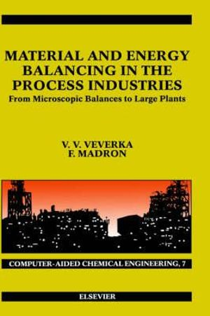 Material and Energy Balancing in the Process Industries : From Microscopic Balances to Large Plants - V. V. Veverka
