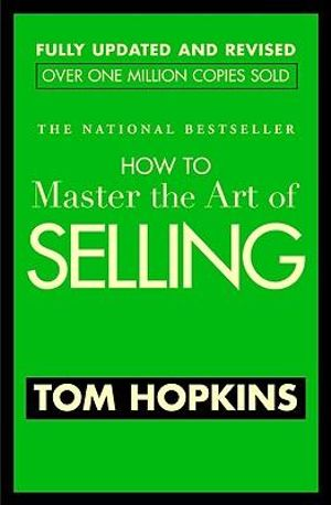 How To Master The Art Of Selling : Fully Updated and Revised - Over 1 Million Copies Sold - T. Hopkins