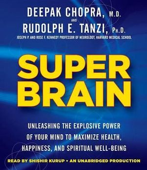 Super Brain : Unleashing the Explosive Power of Your Mind to Maximize Health, Happiness, and Spiritual Well-Being - Dr Deepak Chopra