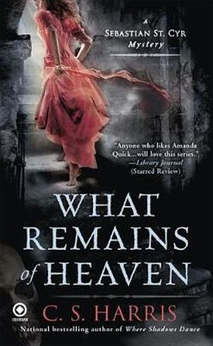 What Remains of Heaven : A Sebastian St. Cyr Mystery - C S Harris