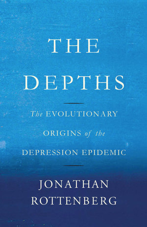The Depths : The Evolutionary Origins of the Depression Epidemic - Jonathan Rottenberg