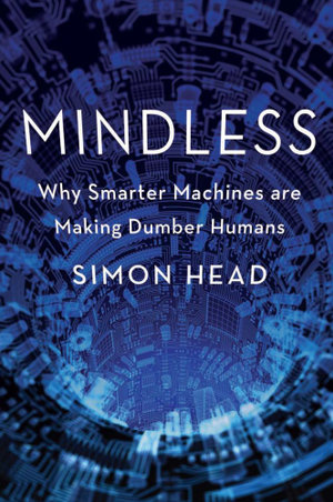 Mindless : Why Smarter Machines are Making Dumber Humans - Simon Head