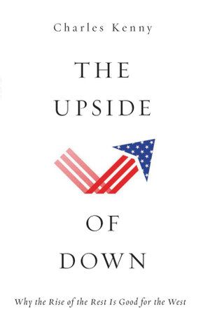The Upside of Down : Why the Rise of the Rest is Good for the West - Charles Kenny