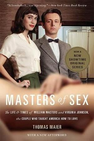Masters of Sex : The Life and Times of William Masters and Virginia Johnson, the Couple Who Taught America How to Love - Thomas Maier
