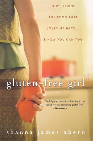 Gluten-Free Girl : How I Found the Food That Loves Me Back...and How You Can Too - Shauna James Ahern