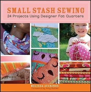 Small Stash Sewing : 24 Projects Using Designer Fat Quarters - Melissa Averinos