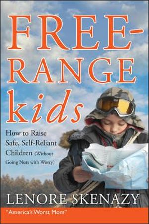 Free Range Kids : How to Raise Safe, Self-Reliant Children (Without Going Nuts with Worry) - Leonore Skenazy