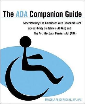The ADA Companion Guide: Understanding the Americans with Disabilities Act Accessibility Guidelines (ADAAG) and the Architectural Barriers Act (ABA) Marcela Rhoads