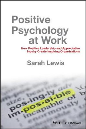 Positive Psychology at Work : How Positive Leadership and Appreciative Inquiry Create Inspiring Organizations - Sarah Lewis