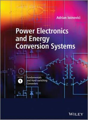 Power Electronics and Energy Conversion Systems, Fundamentals and Hard-switching Converters (Volume 1) Adrian Ioinovici