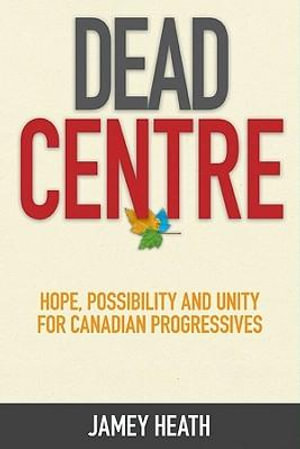 Dead Centre : Hope, Possibility, and Unity for Canadian Progressives - Jamey Heath
