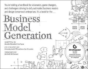 Business Model Generation : A Handbook for Visionaries, Game Changers, and Challengers : 1st Edition - Alexander Osterwalder