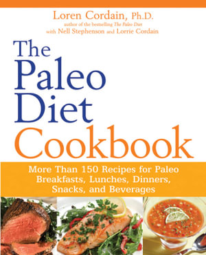 The Paleo Diet Cookbook : More than 150 recipes for Paleo Breakfasts, Lunches, Dinners, Snacks, and Beverages - Loren Cordain