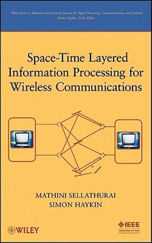 Space-Time Layered Information Processing for Wireless Communications (Adaptive and Learning Systems for Signal Processing, Communications and Control Series) Mathini Sellathurai and Simon Haykin