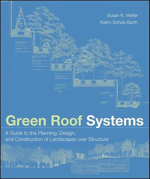 Green Roof Systems : A Guide to the Planning, Design, and Construction of Landscapes Over Structure - Susan Weiler