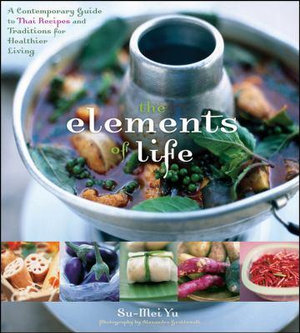 The Elements Of Life : A Contemporary Guide to Thai Recipes and Traditions for Healthier Living - Su-Mei Yu