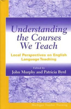 Understanding the Courses We Teach: Local Perspectives on English Language Teaching (Michigan Teacher Training) John Murphy and Patricia Byrd