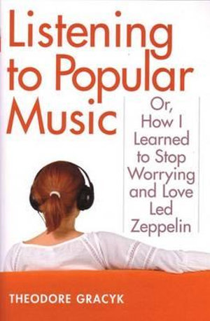 Listening to Popular Music : Or, How I Learned to Stop Worrying and Love