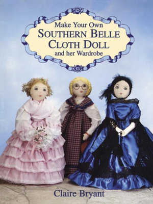 Make Your Own Southern Belle Cloth Doll and Her Wardrobe - Claire Bryant