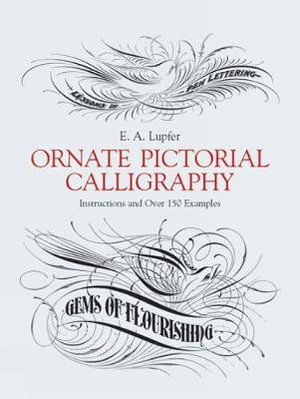 Ornate Pictorial Calligraphy : Instructions and over 150 Examples - E.A. Lupfer