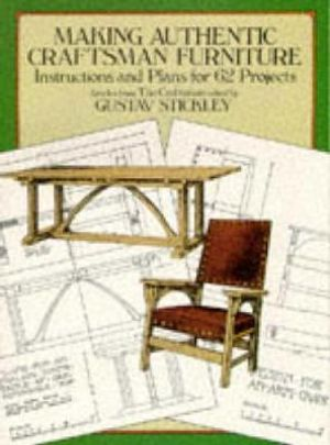 Making Authentic Craftsman Furniture : Instructions and Plans for 62 Projects - Gustav Stickley