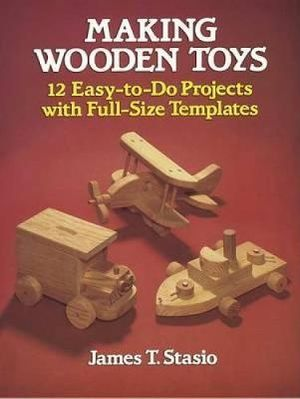 Making Wooden Toys : 12 Easy-to-Do Projects with Full-Size Templates - J.T. Stasio