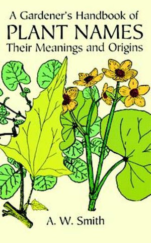 A Gardener's Handbook of Plant Names : Their Meanings and Origins - A. W. Smith