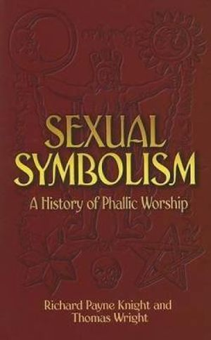 Sexual Symbolism: A History of Phallic Worship Richard Payne Knight and Thomas Wright
